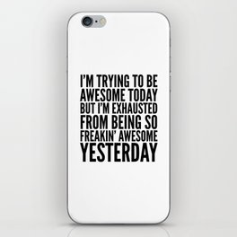 I'M TRYING TO BE AWESOME TODAY, BUT I'M EXHAUSTED FROM BEING SO FREAKIN' AWESOME YESTERDAY iPhone Skin