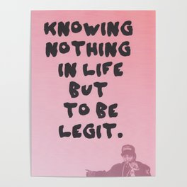 knowing nothing in life but to be legit Poster