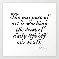 The purpose of art is washing the dust of daily life off our souls. – Pablo Picasso Art Print