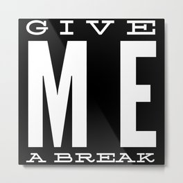 Give Me A Break  Funny Hilarious Quote Metal Print