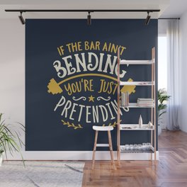 If The Bar Ain't Bending You're Just Pretending Wall Mural