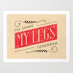 I'll Shave My Legs Tomorrow Art Print