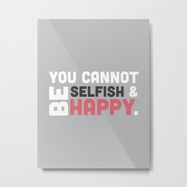You Cannot Be Selfish & Be Happy Metal Print