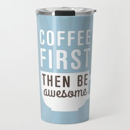 Coffee First Then Be Awesome Travel Mug