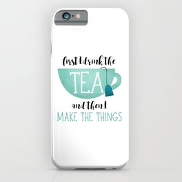 First I Drink The Tea And Then I Make The Things iPhone Case