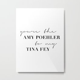 You're the Amy Poehler to My Tina Fey Metal Print