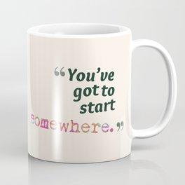You've Got to Start Somewhere Coffee Mug