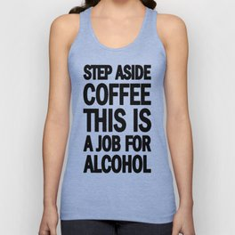 STEP ASIDE COFFEE THIS IS A JOB FOR ALCOHOL T-SHIRT Unisex Tank Top