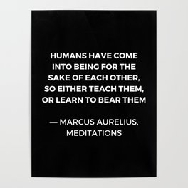Stoic Wisdom Quotes - Humans have come into being for the sake of each Poster