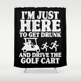 I'm Just Here To Get Drunk And Drive The Golf Cart Shower Curtain