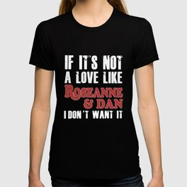 if its not a love like roseanne and dan I dont want it girlfriend T-shirt