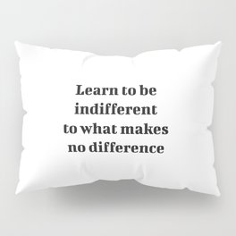 Learn to be indifferent to what makes no difference - Stoic wisdom quotes Pillow Sham