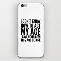 sayings iPhone & iPod Skins featuring I DON'T KNOW HOW TO ACT MY AGE I HAVE NEVER BEEN THIS AGE BEFORE by CreativeAngel