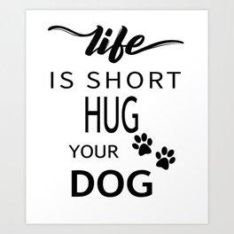 Life Is Short Hug Your Dog Art Print