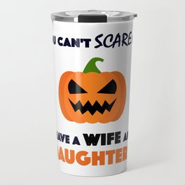 You Can't Scare Me I Have A Wife And Daughters Travel Mug