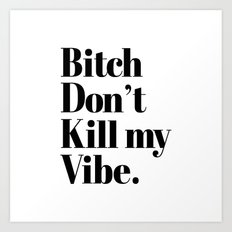 Bitch don't kill my vibe Art Print