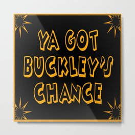 Ya Got Buckley's Chance Metal Print