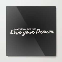 Don't Dream Your Life, Live Your Dream Metal Print