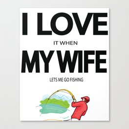 I Love it when my wife lets me go fishing Canvas Print