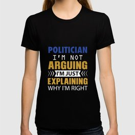 POLITICIAN. I'm not Arguing. I'm just explaining why I'm right T-shirt