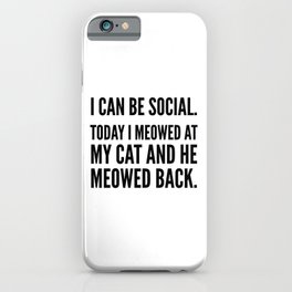 I Can Be Social Today I Meowed At My Cat And He Meowed Back iPhone Case