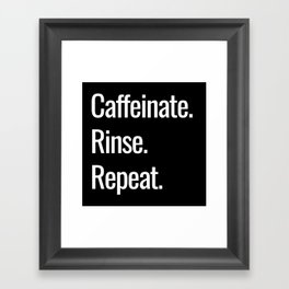 Caffeinate. Rinse. Repeat. Framed Art Print