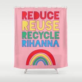 Reduce Reuse Recycle Rihanna Shower Curtain