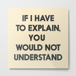 If I have to explain, you would not understand, humor quote on learning, funny sentence, inspiration Metal Print