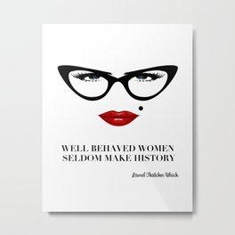 Well Behaved Women Seldom Make History Metal Print