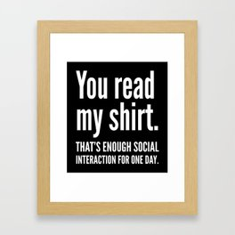You read my shirt. That's enough social interaction for one day. (Black & White) Framed Art Print