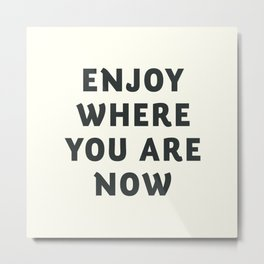 Just enjoy where you are now, wanderlust quote, positive vibes, inspiration, motivational, be happy Metal Print