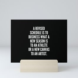 A revised schedule is to business what a new season is to an athlete or a new canvas to an artist Mini Art Print