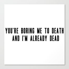 You're boring me to death and I'm already dead Canvas Print