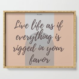 """Rumi Quote : """" Live life as if everything is rigged in your favor"""" Serving Tray"""