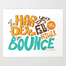 The harder you fall, the higher you bounce. Art Print