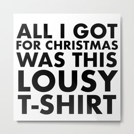 All I got for christmas was this lousy t-shirt Metal Print