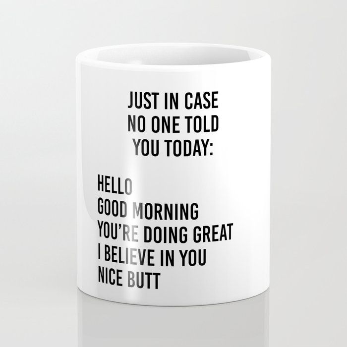 Just in case no one told you today: hello / good morning / you're doing great / I believe in you Coffee Mug