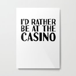 ID RATHER BE AT THE CASINO Shirt Funny Vegas Gift Idea Metal Print
