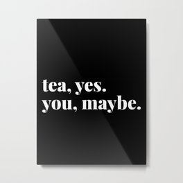tea, yes. you, maybe. Metal Print