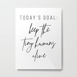 Today's Goal, Keep the Tiny Humans Alive Metal Print