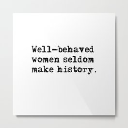 Well-behaved women seldom make history Metal Print