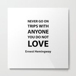 Never go on trips with anyone you do not love.  Ernest Hemingway Metal Print