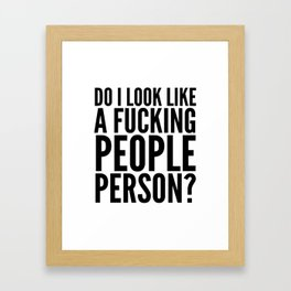 DO I LOOK LIKE A FUCKING PEOPLE PERSON? Framed Art Print
