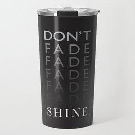 Don't Fade, Shine ! Travel Mug