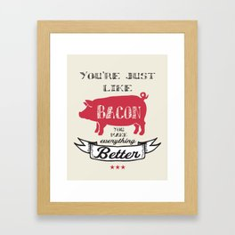You're Just Like Bacon You Make Everything Better Framed Art Print