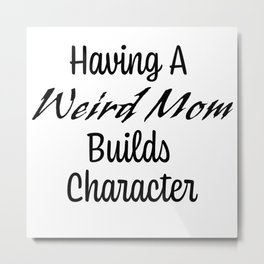 Having A Weird Mom Builds Character Metal Print