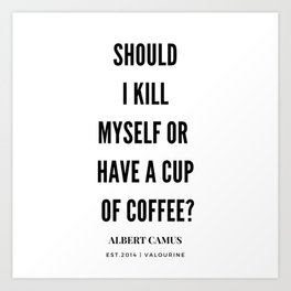 Albert Camus Quote | Should I kill Myself Or Have  A Cup Of Coffee Art Print