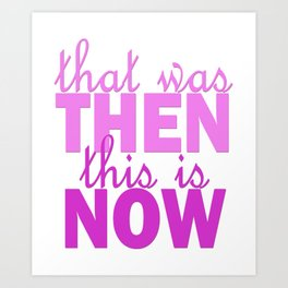 that was THEN this is NOW Art Print
