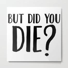 But Did You Die Metal Print