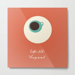 COFFEE first, things second Metal Print
